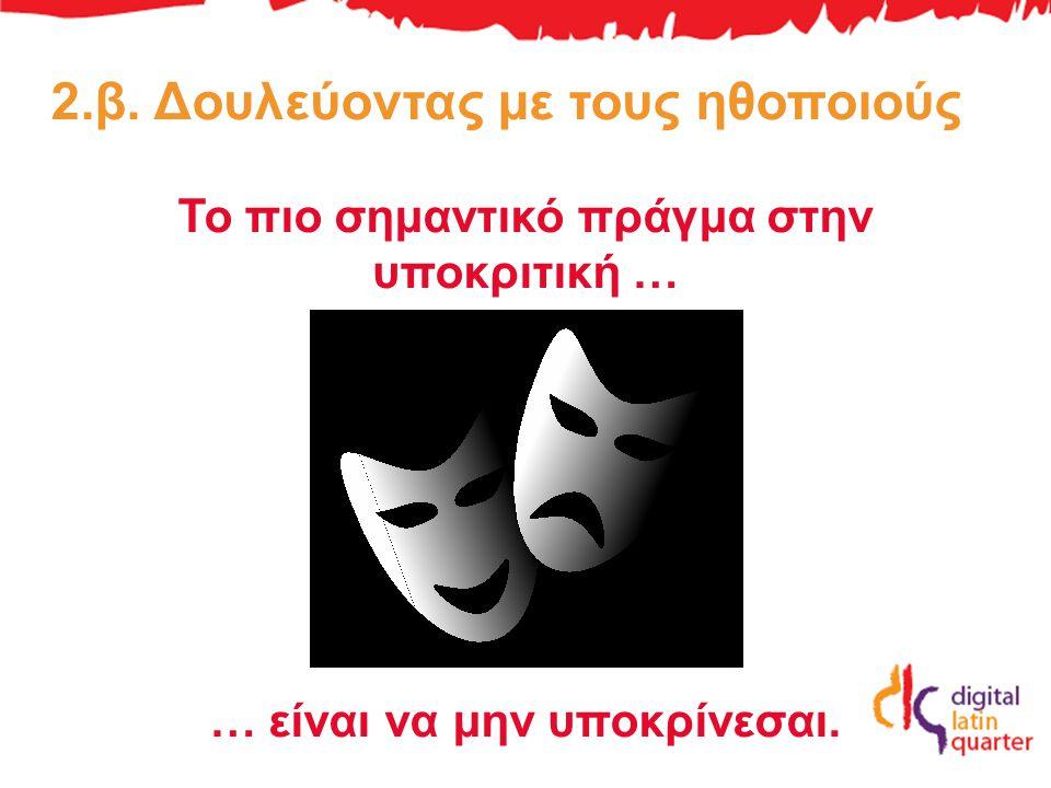 2.β. Δουλεύοντας με τους ηθοποιούς Το πιο σημαντικό πράγμα στην υποκριτική … … είναι να μην υποκρίνεσαι.
