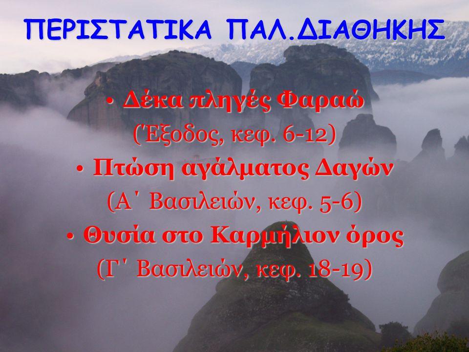 ΠΕΡΙΣΤΑΤΙΚΑ ΠΑΛ.ΔΙΑΘΗΚΗΣ Δέκα πληγές Φαραώ (Έξοδος, κεφ. 6-12) Πτώση αγάλματος Δαγών (Α΄ Βασιλειών, κεφ. 5-6) Θυσία στο Καρμήλιον όρος (Γ΄ Βασιλειών,