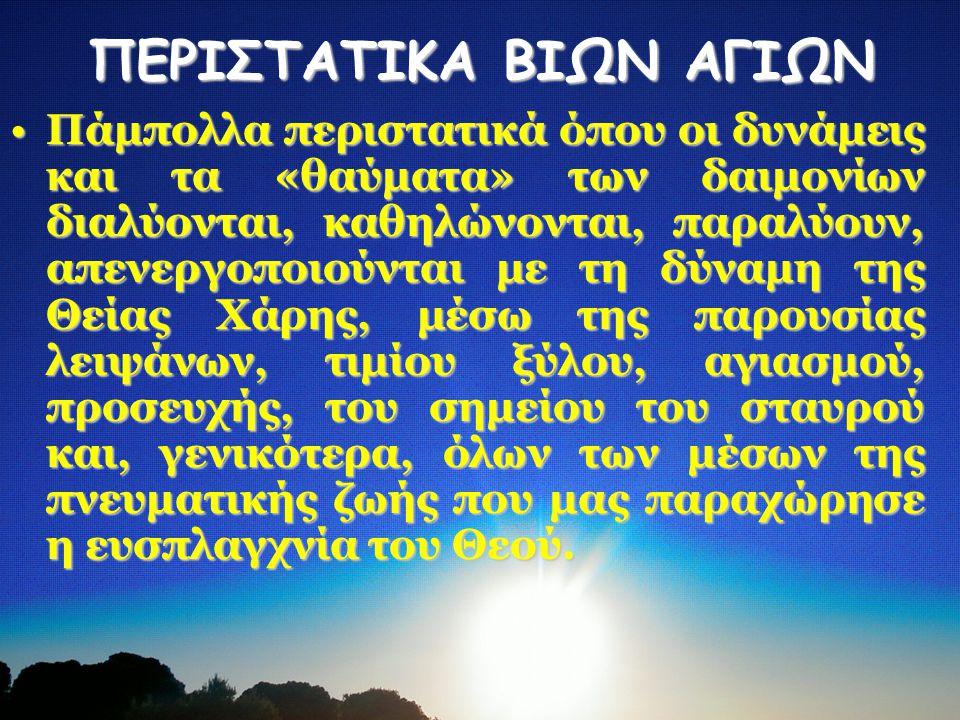 ΠΕΡΙΣΤΑΤΙΚΑ ΒΙΩΝ ΑΓΙΩΝ Πάμπολλα περιστατικά όπου οι δυνάμεις και τα «θαύματα» των δαιμονίων διαλύονται, καθηλώνονται, παραλύουν, απενεργοποιούνται με τη δύναμη της Θείας Χάρης, μέσω της παρουσίας λειψάνων, τιμίου ξύλου, αγιασμού, προσευχής, του σημείου του σταυρού και, γενικότερα, όλων των μέσων της πνευματικής ζωής που μας παραχώρησε η ευσπλαγχνία του Θεού.
