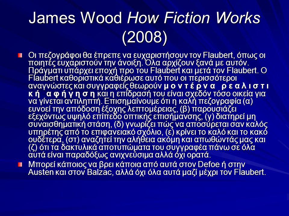 James Wood How Fiction Works (2008) Οι πεζογράφοι θα έπρεπε να ευχαριστήσουν τον Flaubert, όπως οι ποιητές ευχαριστούν την άνοιξη.