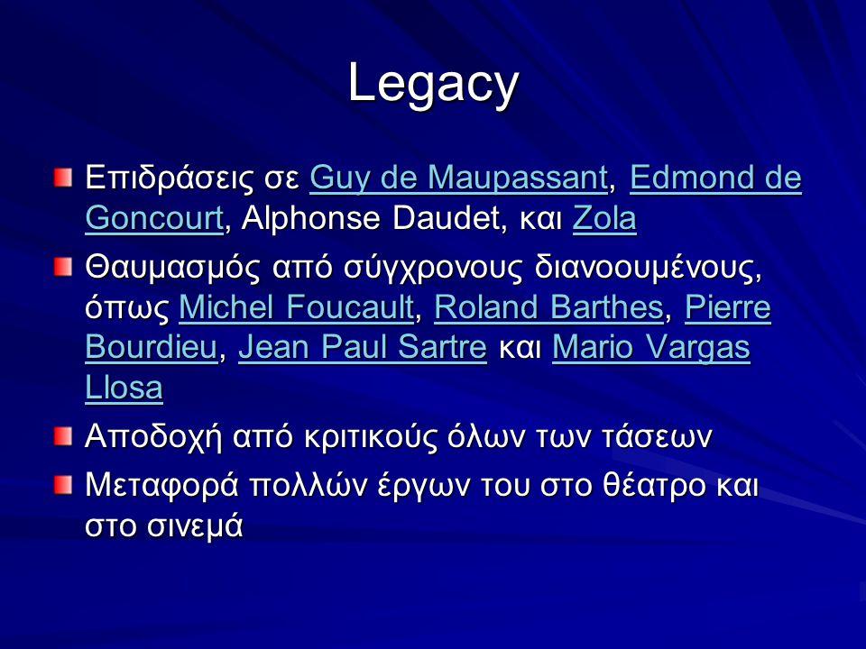 Legacy Επιδράσεις σε Guy de Maupassant, Edmond de Goncourt, Alphonse Daudet, και Zola Guy de MaupassantEdmond de GoncourtZolaGuy de MaupassantEdmond de GoncourtZola Θαυμασμός από σύγχρονους διανοουμένους, όπως Michel Foucault, Roland Barthes, Pierre Bourdieu, Jean Paul Sartre και Mario Vargas Llosa Michel FoucaultRoland BarthesPierre BourdieuJean Paul SartreMario Vargas LlosaMichel FoucaultRoland BarthesPierre BourdieuJean Paul SartreMario Vargas Llosa Αποδοχή από κριτικούς όλων των τάσεων Μεταφορά πολλών έργων του στο θέατρο και στο σινεμά