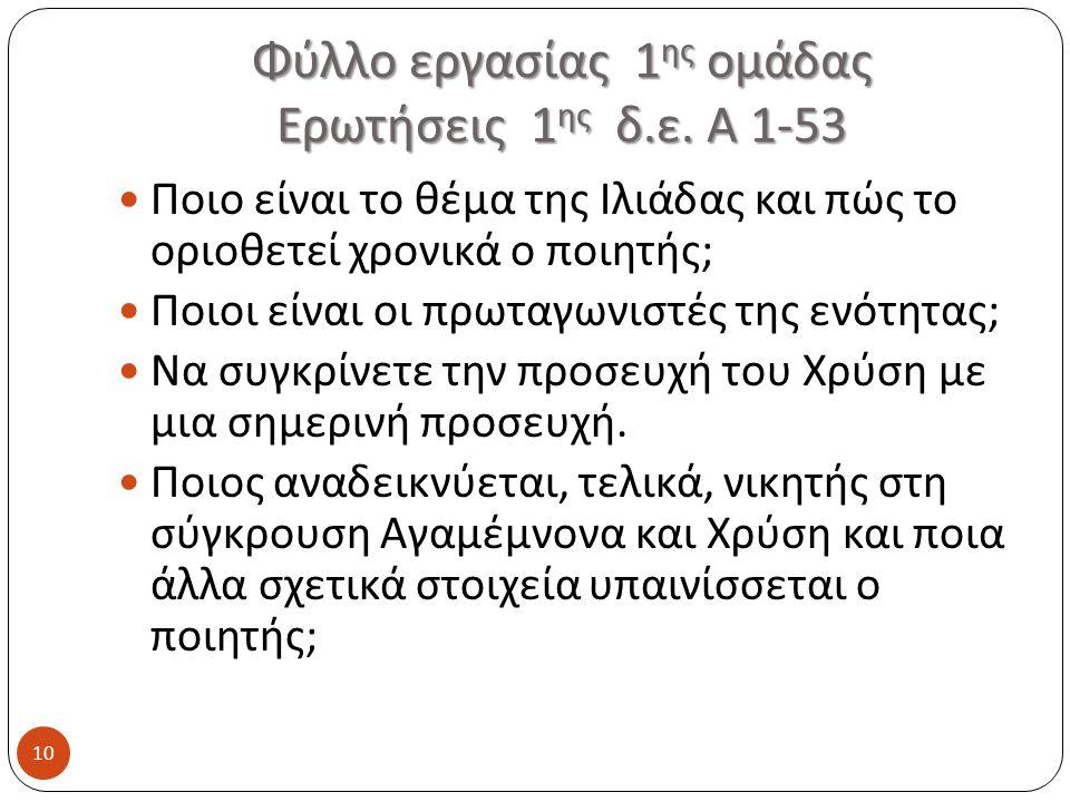 Φύλλο εργασίας 1 ης ομάδας Ερωτήσεις 1 ης δ.ε. Α 1-53 10 Ποιο είναι το θέμα της Ιλιάδας και πώς το οριοθετεί χρονικά ο ποιητής ; Ποιοι είναι οι πρωταγ