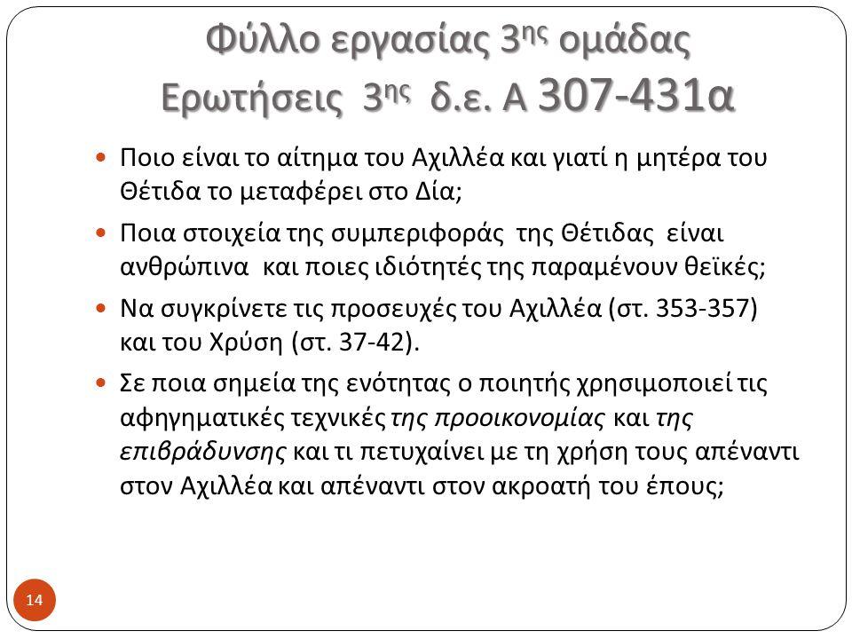 Φύλλο εργασίας 3 ης ομάδας Ερωτήσεις 3 ης δ.ε. Α 307-431 α 14 Ποιο είναι το αίτημα του Αχιλλέα και γιατί η μητέρα του Θέτιδα το μεταφέρει στο Δία ; Πο