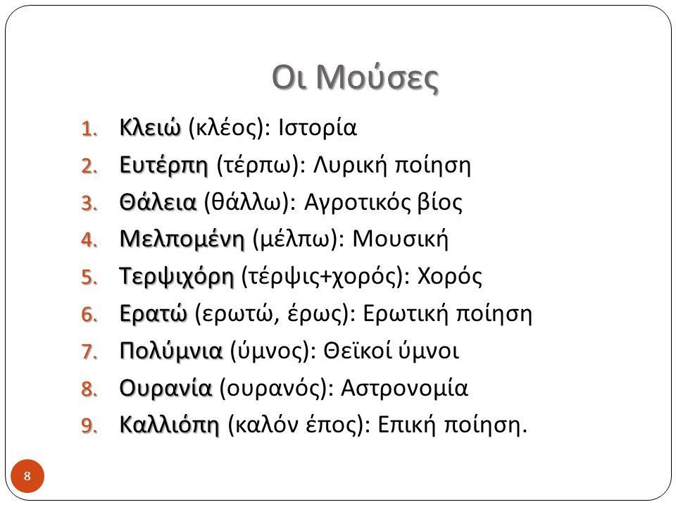 Οι Μούσες 8 1. Κλειώ 1. Κλειώ (κλέος): Ιστορία 2. Ευτέρπη 2. Ευτέρπη (τέρπω): Λυρική ποίηση 3. Θάλεια 3. Θάλεια (θάλλω): Αγροτικός βίος 4. Μελπομένη 4