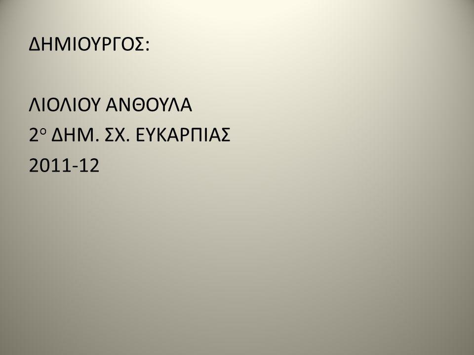 ΔΗΜΙΟΥΡΓΟΣ: ΛΙΟΛΙΟΥ ΑΝΘΟΥΛΑ 2 ο ΔΗΜ. ΣΧ. ΕΥΚΑΡΠΙΑΣ 2011-12