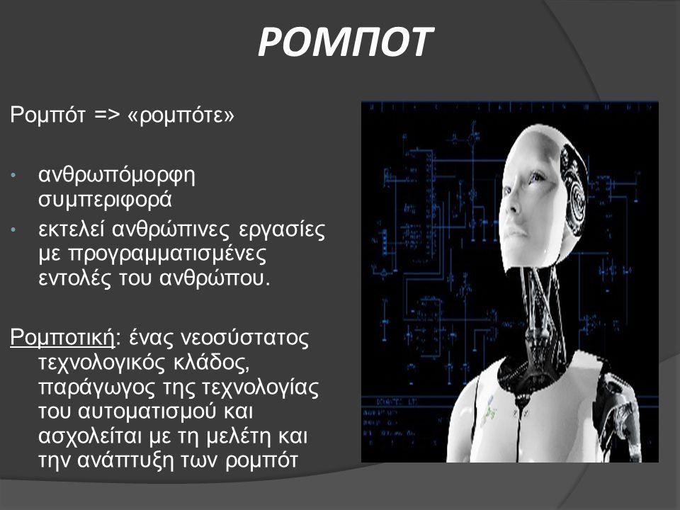 ΡΟΜΠΟΤ Ρομπότ => «ρομπότε» ανθρωπόμορφη συμπεριφορά εκτελεί ανθρώπινες εργασίες με προγραμματισμένες εντολές του ανθρώπου. Ρομποτική: ένας νεοσύστατος