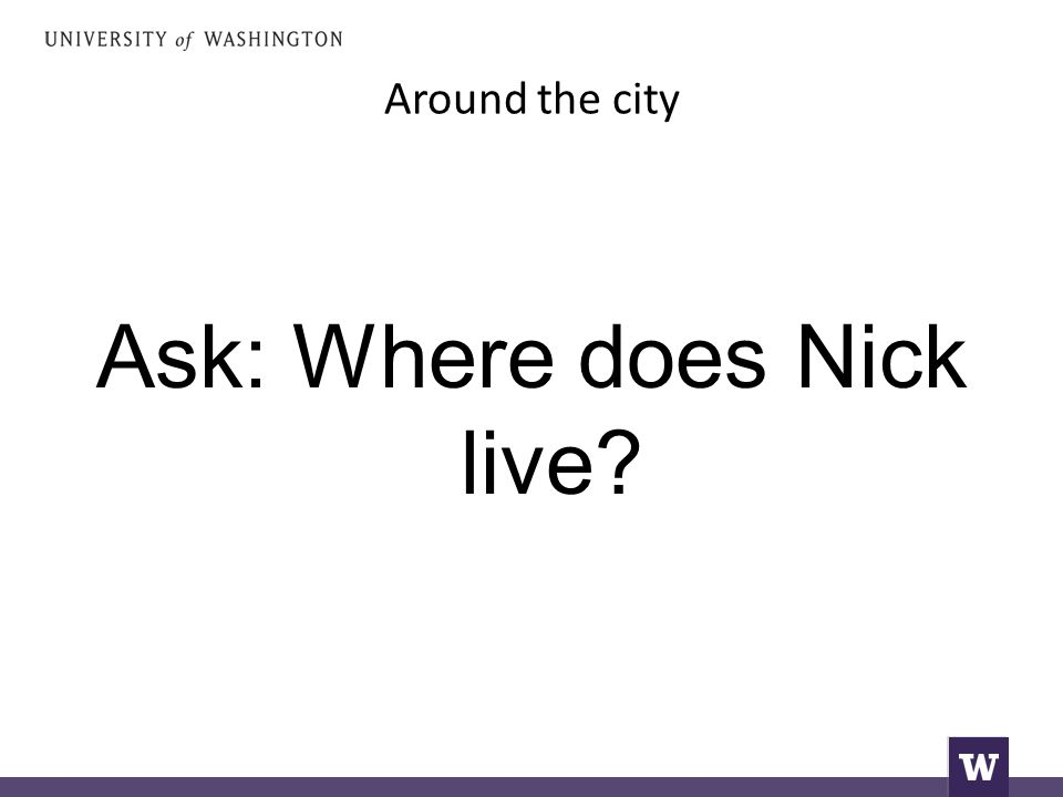 Around the city Ask: Where does Nick live