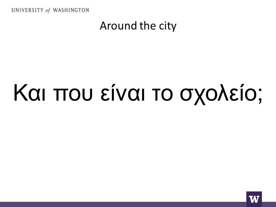 Around the city Και που είναι το σχολείο;