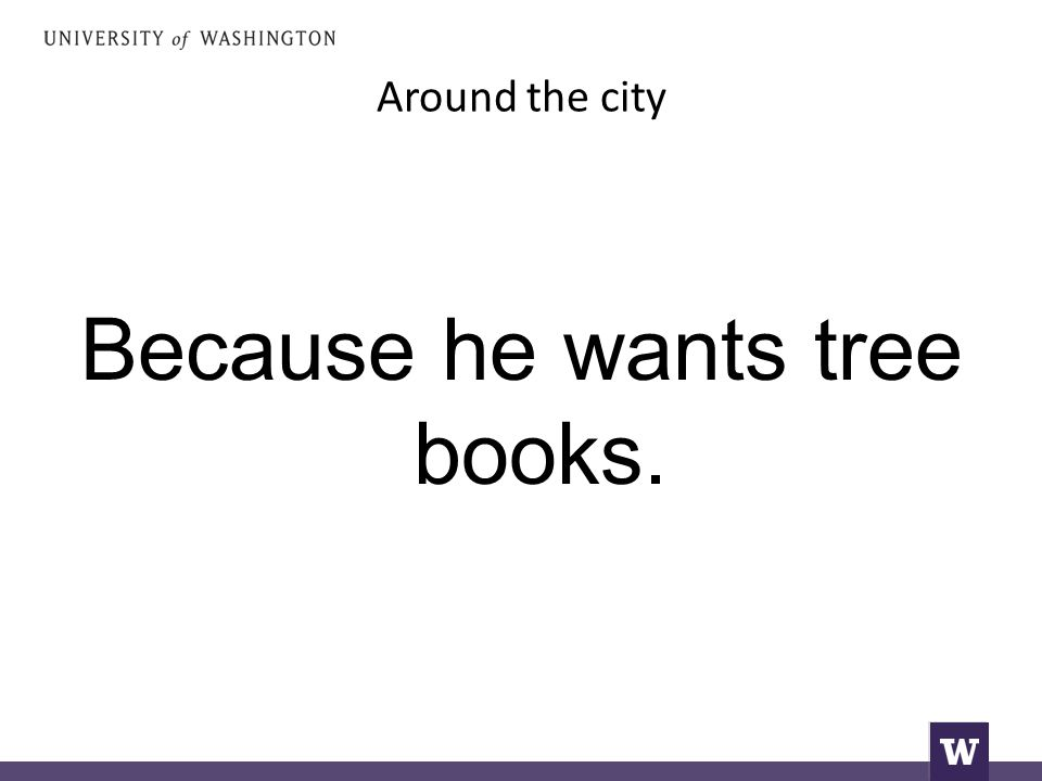 Around the city Because he wants tree books.