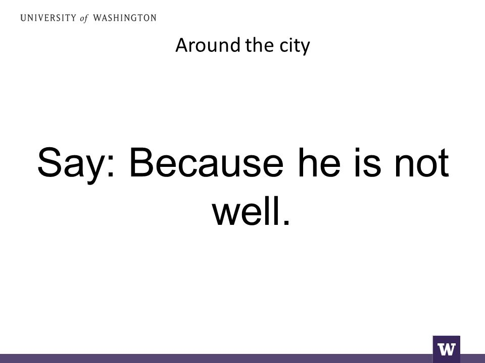 Around the city Say: Because he is not well.