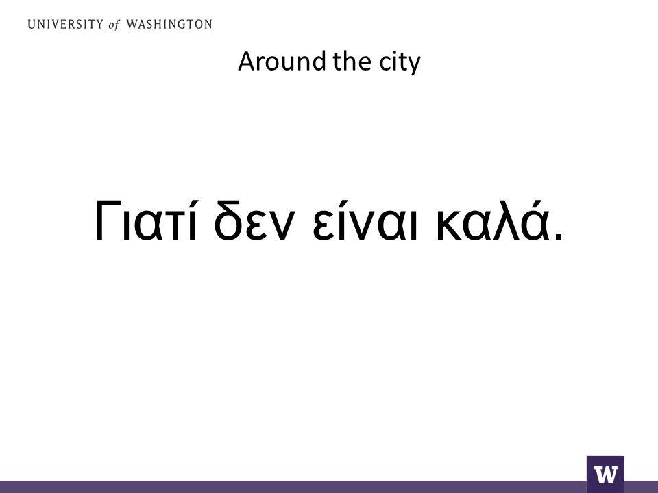 Around the city Γιατί δεν είναι καλά.