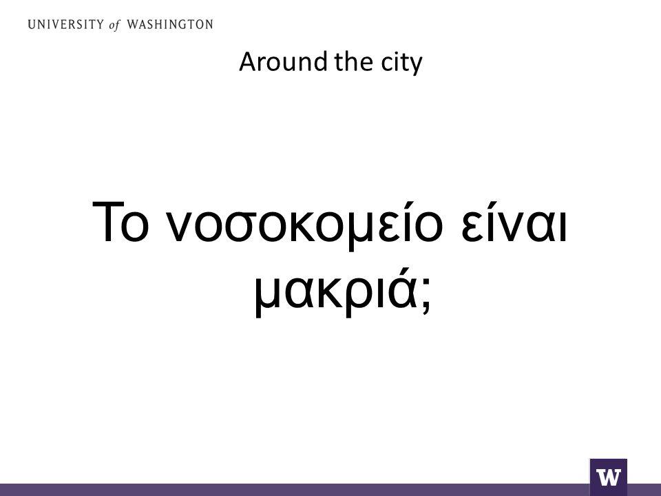 Around the city Το νοσοκομείο είναι μακριά;