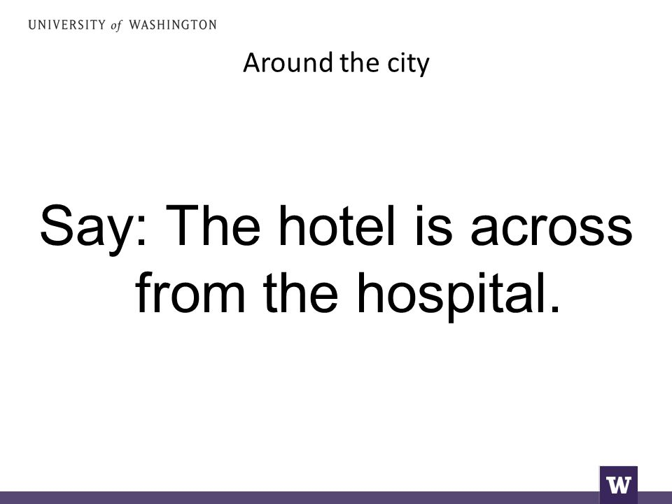 Around the city Say: The hotel is across from the hospital.
