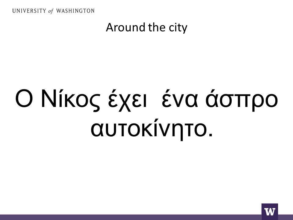 Around the city Ο Νίκος έχει ένα άσπρο αυτοκίνητο.