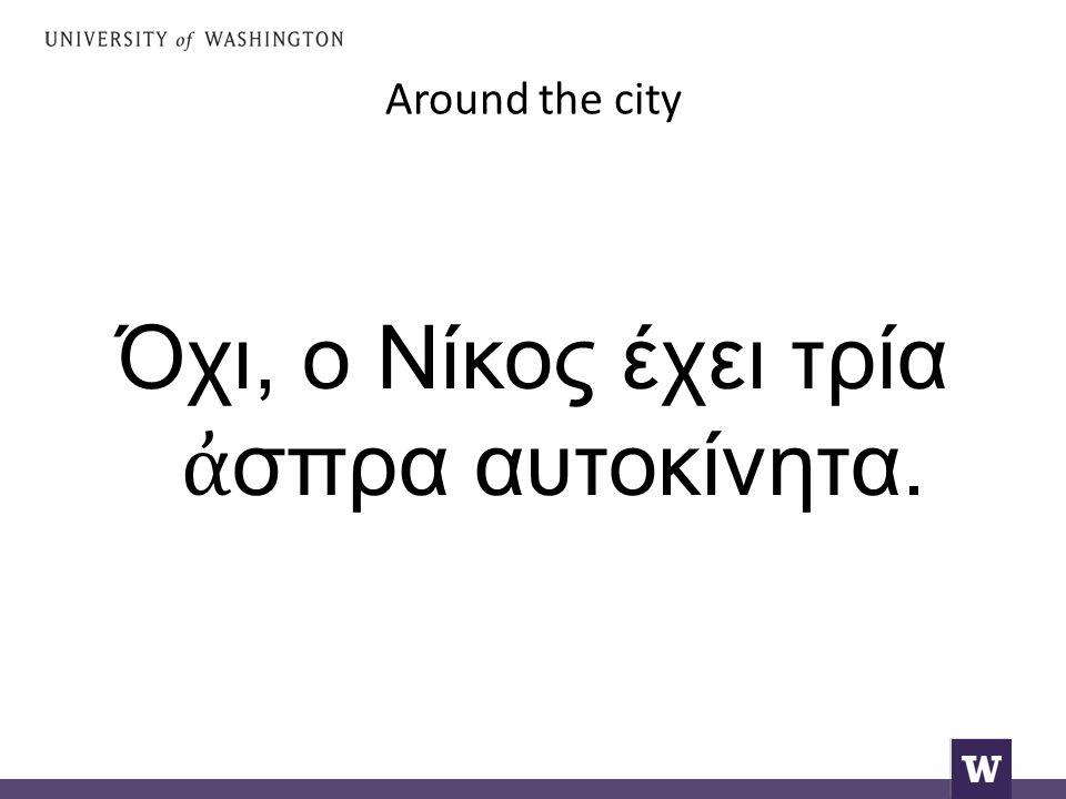 Around the city Όχι, ο Νίκος έχει τρία ἀ σπρα αυτοκίνητα.