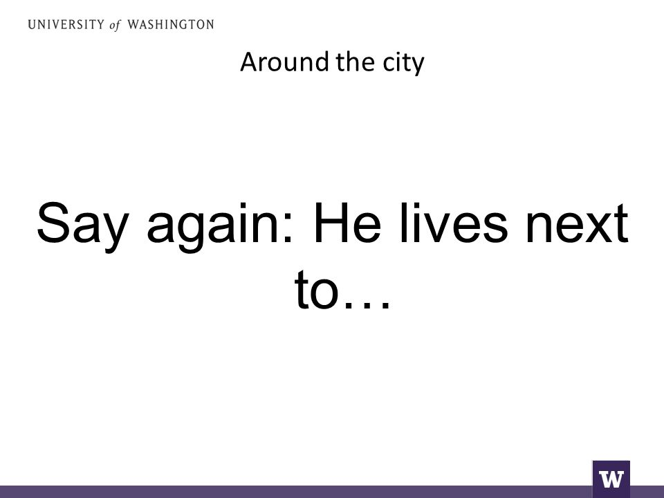 Around the city Say again: He lives next to…