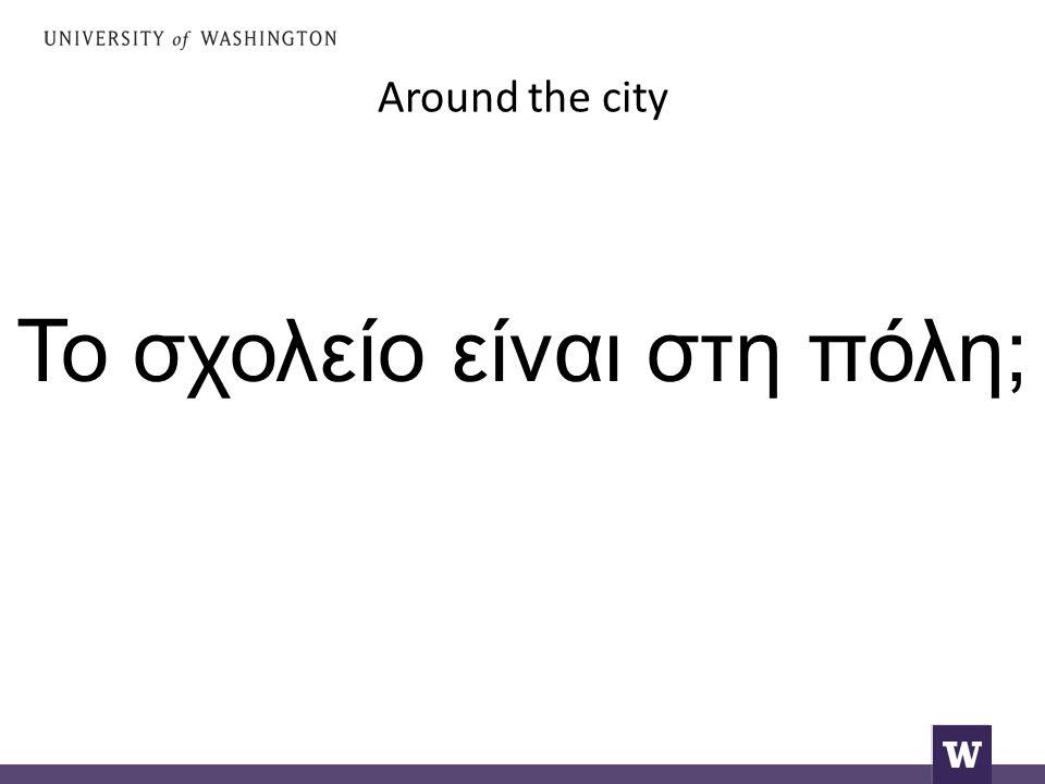 Around the city Το σχολείο είναι στη πόλη;
