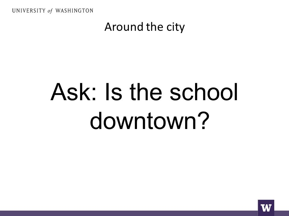 Around the city Ask: Is the school downtown