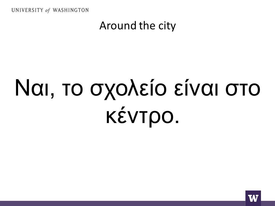 Around the city Ναι, το σχολείο είναι στο κέντρο.