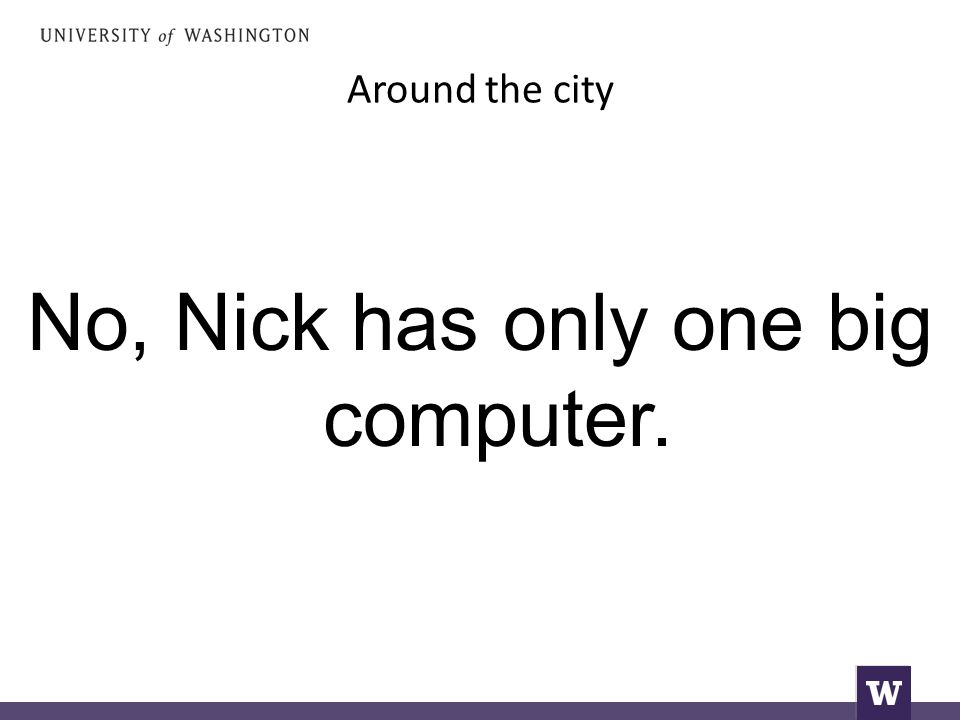 Around the city No, Nick has only one big computer.