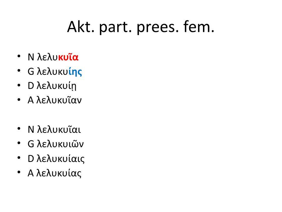 Akt. part. prees. fem. N λελυκυῖα G λελυκυίης D λελυκυίῃ A λελυκυῖαν N λελυκυῖαι G λελυκυιῶν D λελυκυίαις A λελυκυίας
