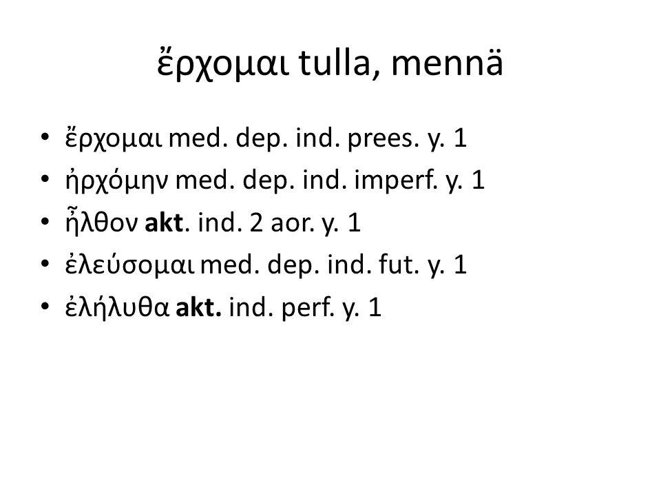 ἔρχομαι tulla, mennä ἔρχομαι med. dep. ind. prees. y. 1 ἠρχόμην med. dep. ind. imperf. y. 1 ἦλθον akt. ind. 2 aor. y. 1 ἐλεύσομαι med. dep. ind. fut.