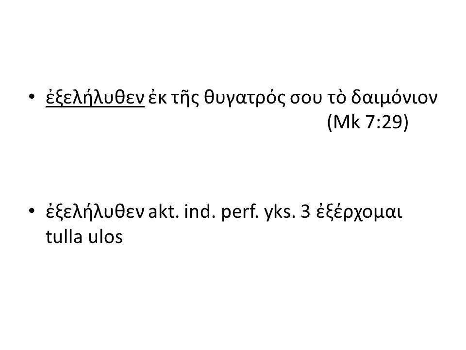 ἐξελήλυθεν ἐκ τῆς θυγατρός σου τὸ δαιμόνιον (Mk 7:29) ἐξελήλυθεν akt. ind. perf. yks. 3 ἐξέρχομαι tulla ulos