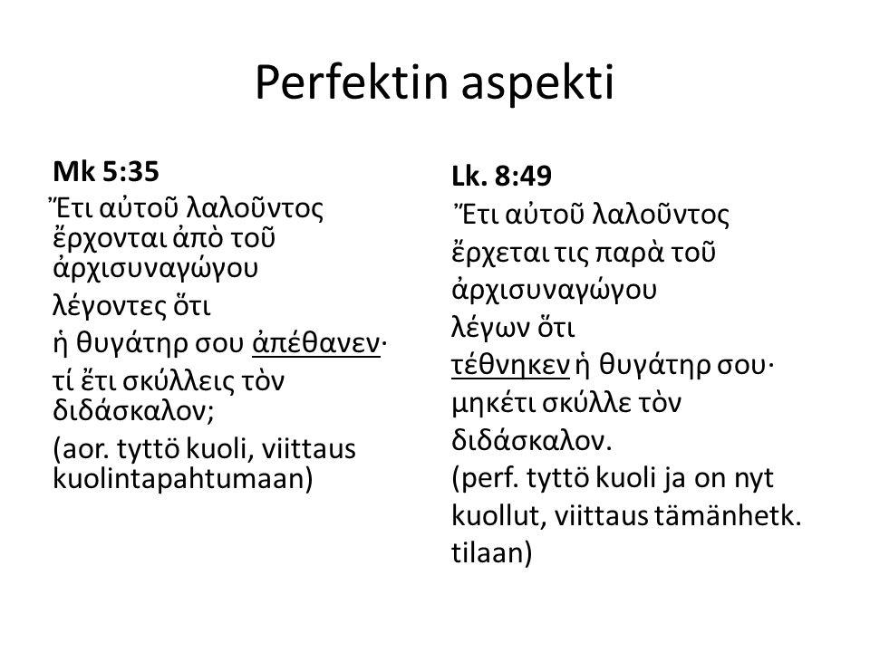 Perfektin aspekti Mk 5:35 Ἔτι αὐτοῦ λαλοῦντος ἔρχονται ἀπὸ τοῦ ἀρχισυναγώγου λέγοντες ὅτι ἡ θυγάτηρ σου ἀπέθανεν· τί ἔτι σκύλλεις τὸν διδάσκαλον; (aor.