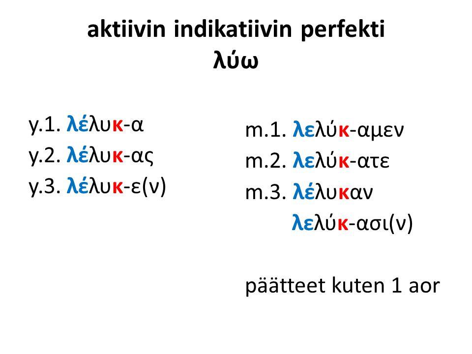 aktiivin indikatiivin perfekti λύω y.1. λέλυκ-α y.2. λέλυκ-ας y.3. λέλυκ-ε(ν) m.1. λελύκ-αμεν m.2. λελύκ-ατε m.3. λέλυκαν λελύκ-ασι(ν) päätteet kuten