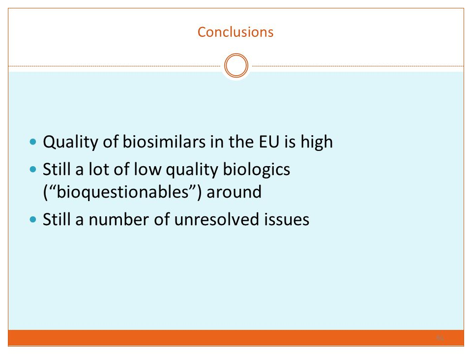 "Conclusions Quality of biosimilars in the EU is high Still a lot of low quality biologics (""bioquestionables"") around Still a number of unresolved iss"