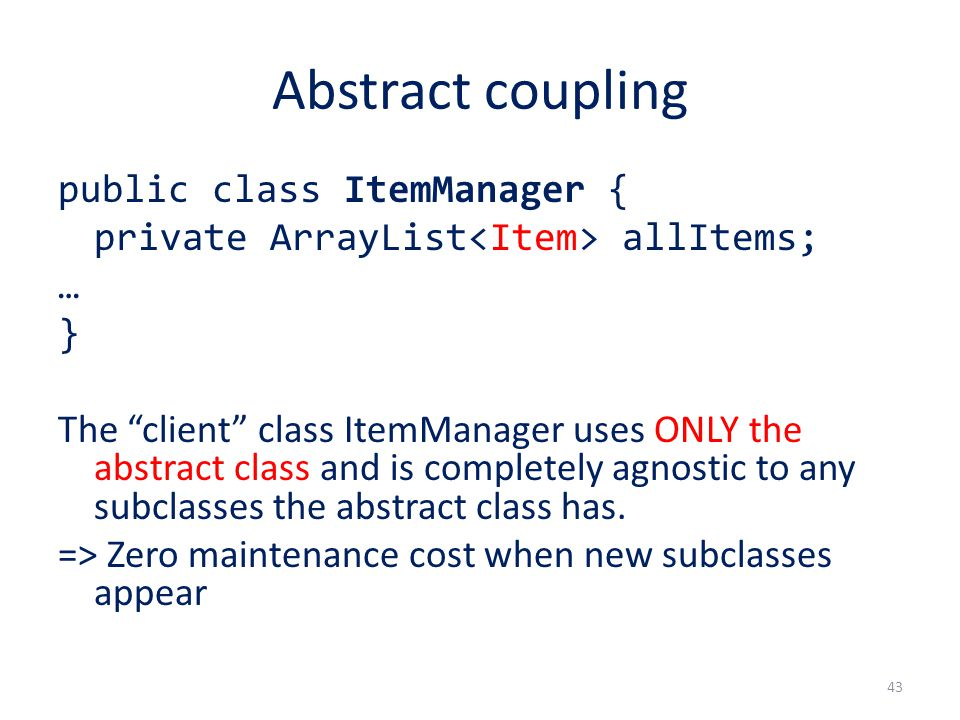 Abstract coupling public class ItemManager { private ArrayList allItems; … } The client class ItemManager uses ONLY the abstract class and is completely agnostic to any subclasses the abstract class has.