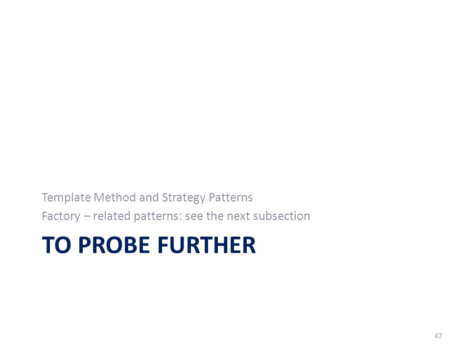TO PROBE FURTHER Template Method and Strategy Patterns Factory – related patterns: see the next subsection 47