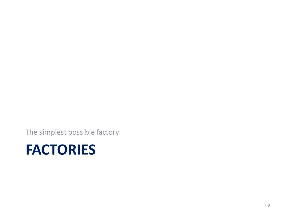 FACTORIES The simplest possible factory 49