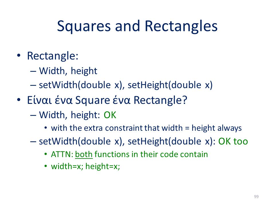 Squares and Rectangles Rectangle: – Width, height – setWidth(double x), setHeight(double x) Είναι ένα Square ένα Rectangle.