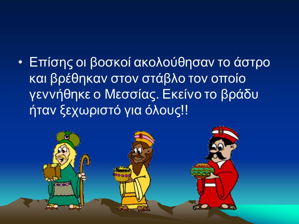 Επίσης οι βοσκοί ακολούθησαν το άστρο και βρέθηκαν στον στάβλο τον οποίο γεννήθηκε ο Μεσσίας. Εκείνο το βράδυ ήταν ξεχωριστό για όλους!!