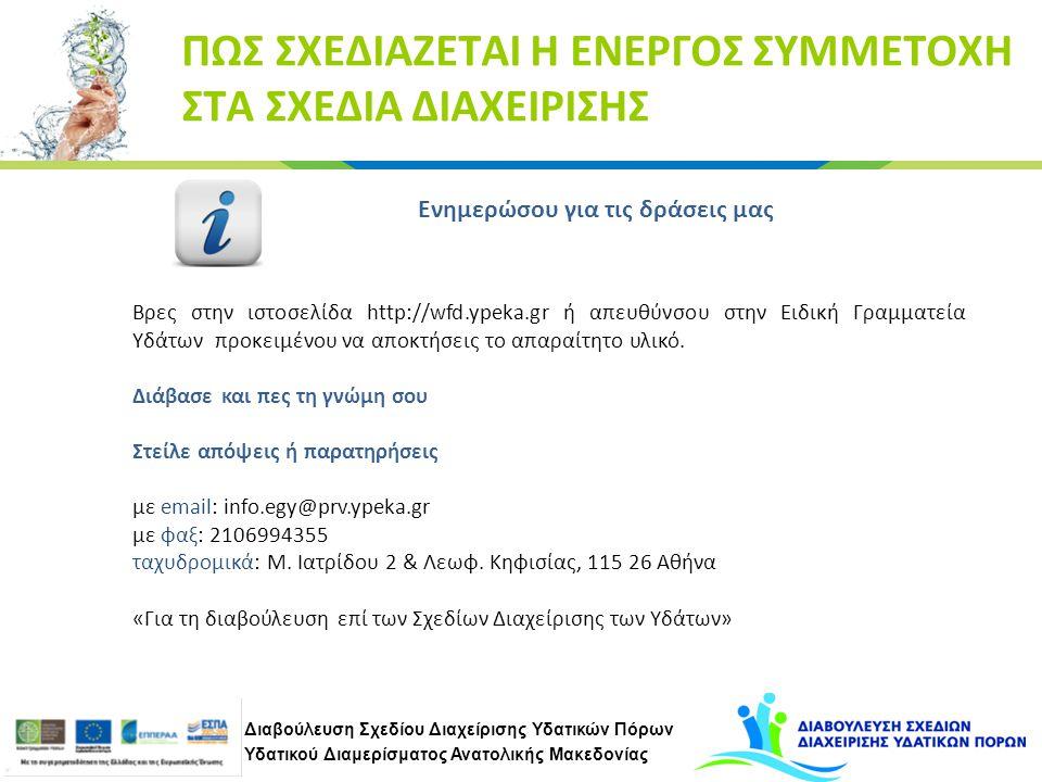 Διαβούλευση Σχεδίου Διαχείρισης Υδατικών Πόρων Υδατικού Διαμερίσματος Ανατολικής Μακεδονίας ΠΩΣ ΣΧΕΔΙΑΖΕΤΑΙ Η ΕΝΕΡΓΟΣ ΣΥΜΜΕΤΟΧΗ ΣΤΑ ΣΧΕΔΙΑ ΔΙΑΧΕΙΡΙΣΗΣ Ενημερώσου για τις δράσεις μας Βρες στην ιστοσελίδα http://wfd.ypeka.gr ή απευθύνσου στην Ειδική Γραμματεία Υδάτων προκειμένου να αποκτήσεις το απαραίτητο υλικό.