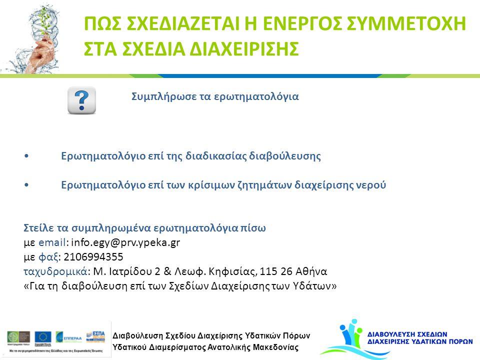 Διαβούλευση Σχεδίου Διαχείρισης Υδατικών Πόρων Υδατικού Διαμερίσματος Ανατολικής Μακεδονίας ΠΩΣ ΣΧΕΔΙΑΖΕΤΑΙ Η ΕΝΕΡΓΟΣ ΣΥΜΜΕΤΟΧΗ ΣΤΑ ΣΧΕΔΙΑ ΔΙΑΧΕΙΡΙΣΗΣ Συμπλήρωσε τα ερωτηματολόγια Ερωτηματολόγιο επί της διαδικασίας διαβούλευσης Ερωτηματολόγιο επί των κρίσιμων ζητημάτων διαχείρισης νερού Στείλε τα συμπληρωμένα ερωτηματολόγια πίσω με email: info.egy@prv.ypeka.gr με φαξ: 2106994355 ταχυδρομικά: Μ.