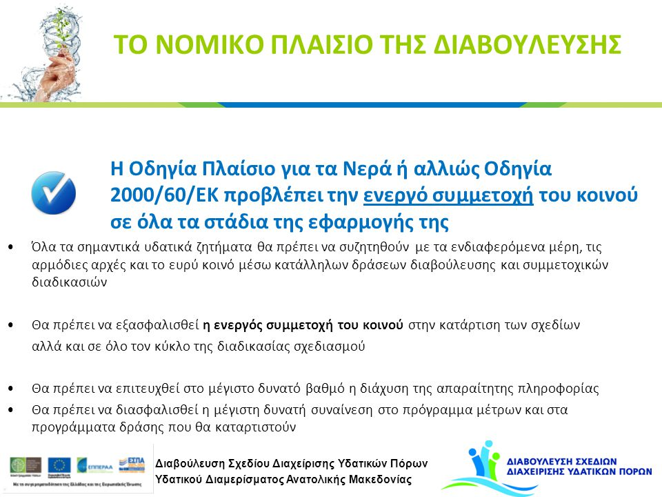 Διαβούλευση Σχεδίου Διαχείρισης Υδατικών Πόρων Υδατικού Διαμερίσματος Ανατολικής Μακεδονίας ΤΟ ΝΟΜΙΚΟ ΠΛΑΙΣΙΟ ΤΗΣ ΔΙΑΒΟΥΛΕΥΣΗΣ Η Οδηγία Πλαίσιο για τα Νερά ή αλλιώς Οδηγία 2000/60/ΕΚ προβλέπει την ενεργό συμμετοχή του κοινού σε όλα τα στάδια της εφαρμογής της Όλα τα σημαντικά υδατικά ζητήματα θα πρέπει να συζητηθούν με τα ενδιαφερόμενα μέρη, τις αρμόδιες αρχές και το ευρύ κοινό μέσω κατάλληλων δράσεων διαβούλευσης και συμμετοχικών διαδικασιών Θα πρέπει να εξασφαλισθεί η ενεργός συμμετοχή του κοινού στην κατάρτιση των σχεδίων αλλά και σε όλο τον κύκλο της διαδικασίας σχεδιασμού Θα πρέπει να επιτευχθεί στο μέγιστο δυνατό βαθμό η διάχυση της απαραίτητης πληροφορίας Θα πρέπει να διασφαλισθεί η μέγιστη δυνατή συναίνεση στο πρόγραμμα μέτρων και στα προγράμματα δράσης που θα καταρτιστούν