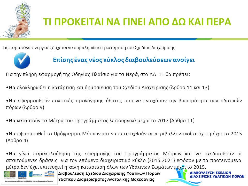 Διαβούλευση Σχεδίου Διαχείρισης Υδατικών Πόρων Υδατικού Διαμερίσματος Ανατολικής Μακεδονίας ΤΙ ΠΡΟΚΕΙΤΑΙ ΝΑ ΓΙΝΕΙ ΑΠΟ ΔΩ ΚΑΙ ΠΕΡΑ Τις παραπάνω ενέργειες έρχεται να συμπληρώσει η κατάρτιση του Σχεδίου Διαχείρισης Επίσης ένας νέος κύκλος διαβουλεύσεων ανοίγει Για την πλήρη εφαρμογή της Οδηγίας Πλαίσιο για τα Νερά, στο Υ.Δ 11 θα πρέπει: Να ολοκληρωθεί η κατάρτιση και δημοσίευση του Σχεδίου Διαχείρισης (Άρθρο 11 και 13) Να εφαρμοσθούν πολιτικές τιμολόγησης ύδατος που να ενισχύουν την βιωσιμότητα των υδατικών πόρων (Άρθρο 9) Να καταστούν τα Μέτρα του Προγράμματος λειτουργικά μέχρι το 2012 (Άρθρο 11) Να εφαρμοσθεί το Πρόγραμμα Μέτρων και να επιτευχθούν οι περιβαλλοντικοί στόχοι μέχρι το 2015 (Άρθρο 4) Να γίνει παρακολούθηση της εφαρμογής του Προγράμματος Μέτρων και να σχεδιασθούν οι απαιτούμενες δράσεις για τον επόμενο διαχειριστικό κύκλο (2015-2021) εφόσον με τα προτεινόμενα μέτρα δεν έχει επιτευχτεί η καλή κατάσταση όλων των Υδάτινων Σωμάτων μέχρι το 2015.