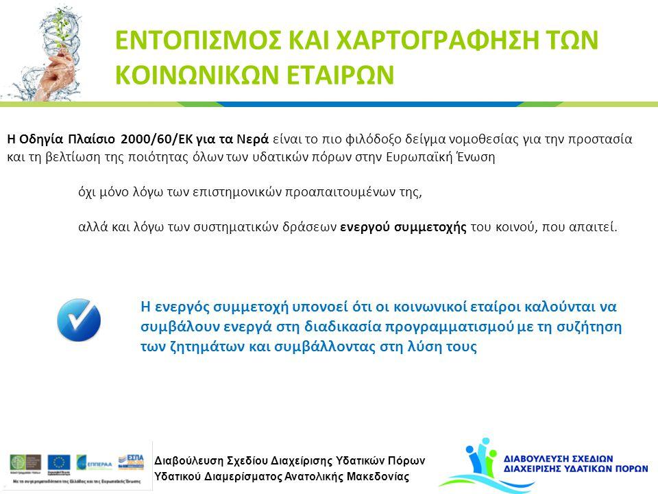 Διαβούλευση Σχεδίου Διαχείρισης Υδατικών Πόρων Υδατικού Διαμερίσματος Ανατολικής Μακεδονίας ΕΝΤΟΠΙΣΜΟΣ ΚΑΙ ΧΑΡΤΟΓΡΑΦΗΣΗ ΤΩΝ ΚΟΙΝΩΝΙΚΩΝ ΕΤΑΙΡΩΝ Η Οδηγία Πλαίσιο 2000/60/ΕΚ για τα Νερά είναι το πιο φιλόδοξο δείγμα νομοθεσίας για την προστασία και τη βελτίωση της ποιότητας όλων των υδατικών πόρων στην Ευρωπαϊκή Ένωση όχι μόνο λόγω των επιστημονικών προαπαιτουμένων της, αλλά και λόγω των συστηματικών δράσεων ενεργού συμμετοχής του κοινού, που απαιτεί.