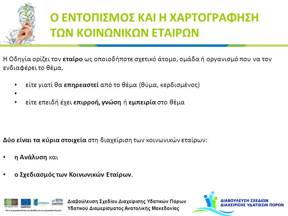 Διαβούλευση Σχεδίου Διαχείρισης Υδατικών Πόρων Υδατικού Διαμερίσματος Ανατολικής Μακεδονίας Ο ΕΝΤΟΠΙΣΜΟΣ ΚΑΙ Η ΧΑΡΤΟΓΡΑΦΗΣΗ ΤΩΝ ΚΟΙΝΩΝΙΚΩΝ ΕΤΑΙΡΩΝ Η Οδηγία ορίζει τον εταίρο ως οποιοδήποτε σχετικό άτομο, ομάδα ή οργανισμό που να τον ενδιαφέρει το θέμα, είτε γιατί θα επηρεαστεί από το θέμα (θύμα, κερδισμένος) είτε επειδή έχει επιρροή, γνώση ή εμπειρία στο θέμα Δύο είναι τα κύρια στοιχεία στη διαχείριση των κοινωνικών εταίρων: η Ανάλυση και ο Σχεδιασμός των Κοινωνικών Εταίρων.