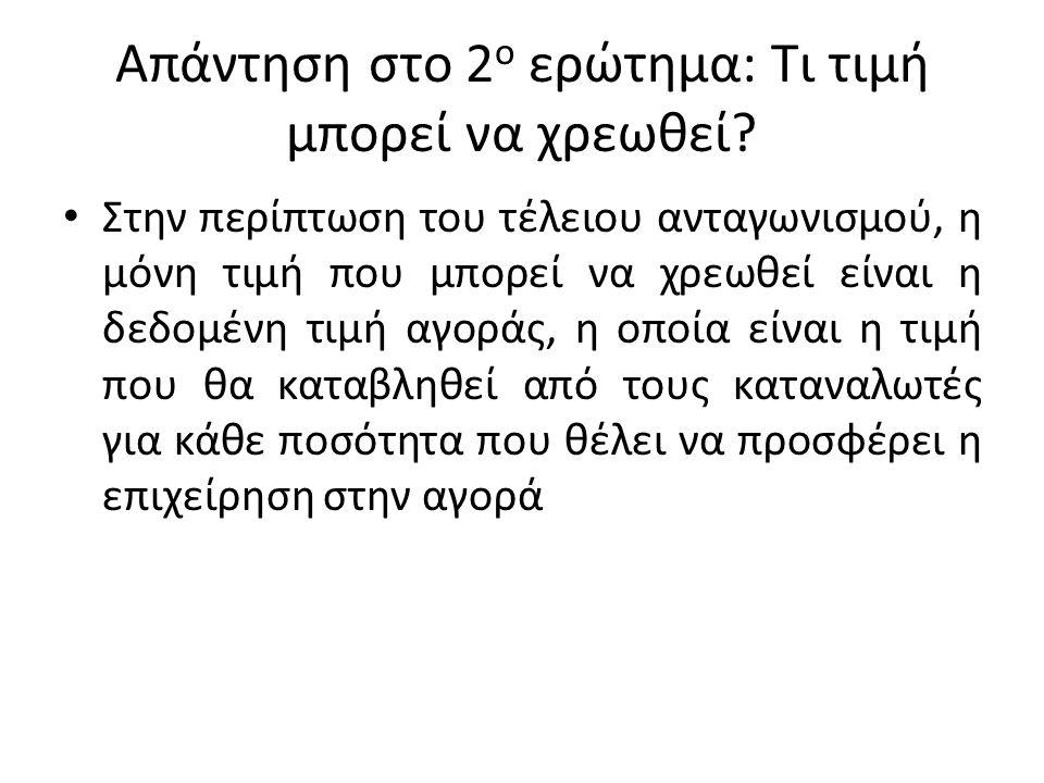 Απάντηση στο 2 ο ερώτημα: Τι τιμή μπορεί να χρεωθεί? Στην περίπτωση του τέλειου ανταγωνισμού, η μόνη τιμή που μπορεί να χρεωθεί είναι η δεδομένη τιμή
