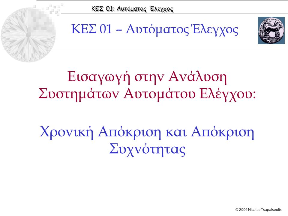 ΚΕΣ 01: Αυτόματος Έλεγχος © 2006 Nicolas Tsapatsoulis ◊Όπως έχει ήδη αναφερθεί τα ΓΧΑ Σ.Α.Ε περιγράφονται από σχέσεις της μορφής: ◊Εφαρμόζοντας μετασχηματισμό Laplace στην παραπάνω σχέση (βλέπε Ιδιότητα 2) προκύπτει: από την οποία λύνοντας ως προς Y(s) παίρνουμε: Χρονική Απόκριση  Στόχοι Ανάλυσης  Μέθοδοι Ανάλυσης  Ανοικτά και Κλειστά Σ.Α.Ε  Τύποι Σ.Α.Ε  Χρονική Απόκριση  Απόκριση Συχνότητας  Τύποι Σφαλμάτων στα Σ.Α.Ε