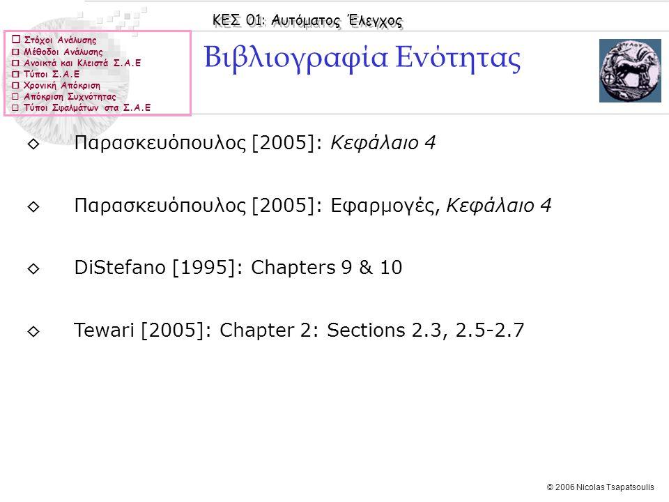 ΚΕΣ 01: Αυτόματος Έλεγχος © 2006 Nicolas Tsapatsoulis Σταθερές σφάλματος ◊Η σταθερά σφάλματος θέσης K p ενός κλειστού Σ.Α.Ε ορίζεται ως: ◊Η σταθερά σφάλματος ταχύτητας K v ενός κλειστού Σ.Α.Ε ορίζεται ως  Στόχοι Ανάλυσης  Μέθοδοι Ανάλυσης  Ανοικτά και Κλειστά Σ.Α.Ε  Τύποι Σ.Α.Ε  Χρονική Απόκριση  Απόκριση Συχνότητας  Τύποι Σφαλμάτων στα Σ.Α.Ε