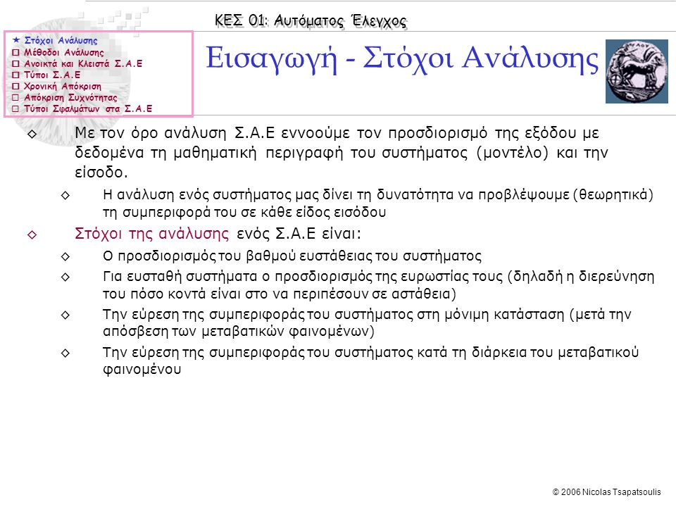 ΚΕΣ 01: Αυτόματος Έλεγχος © 2006 Nicolas Tsapatsoulis Παράδειγμα: Μορφές βηματικής απόκρισης ◊Το διπλανό σχήμα δίνει την βηματική απόκριση ορισμένων συστημάτων ◊Με πράσινο εμφαίνεται ένα ασταθές, ταλαντούμενο σύστημα ◊Με μπλε εμφαίνεται ένα ασταθές, μη ταλαντούμενο σύστημα ◊Με κόκκινο εμφαίνεται ένα ευσταθές, ταλαντούμενο σύστημα ◊Με κυανό εμφαίνεται ένα ευσταθές, μη ταλαντούμενο σύστημα  Στόχοι Ανάλυσης  Μέθοδοι Ανάλυσης  Ανοικτά και Κλειστά Σ.Α.Ε  Τύποι Σ.Α.Ε  Χρονική Απόκριση  Απόκριση Συχνότητας  Τύποι Σφαλμάτων στα Σ.Α.Ε