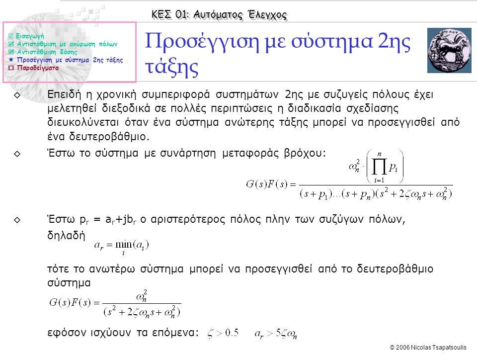 ΚΕΣ 01: Αυτόματος Έλεγχος © 2006 Nicolas Tsapatsoulis Προσέγγιση με σύστημα 2ης τάξης ◊Επειδή η χρονική συμπεριφορά συστημάτων 2ης με συζυγείς πόλους