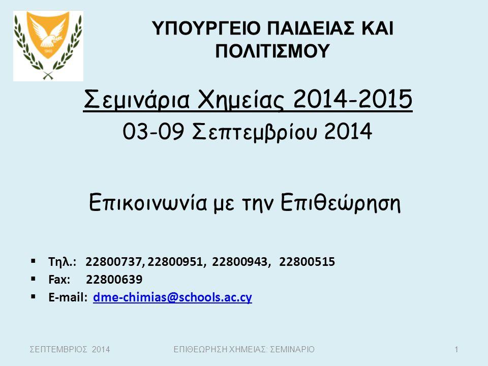 Σεμινάρια Χημείας 2014-2015 03-09 Σεπτεμβρίου 2014 1 ΥΠΟΥΡΓΕΙΟ ΠΑΙΔΕΙΑΣ ΚΑΙ ΠΟΛΙΤΙΣΜΟΥ ΕΠΙΘΕΩΡΗΣΗ ΧΗΜΕΙΑΣ: ΣΕΜΙΝΑΡΙΟΣΕΠΤΕΜΒΡΙΟΣ 2014 Επικοινωνία με τη