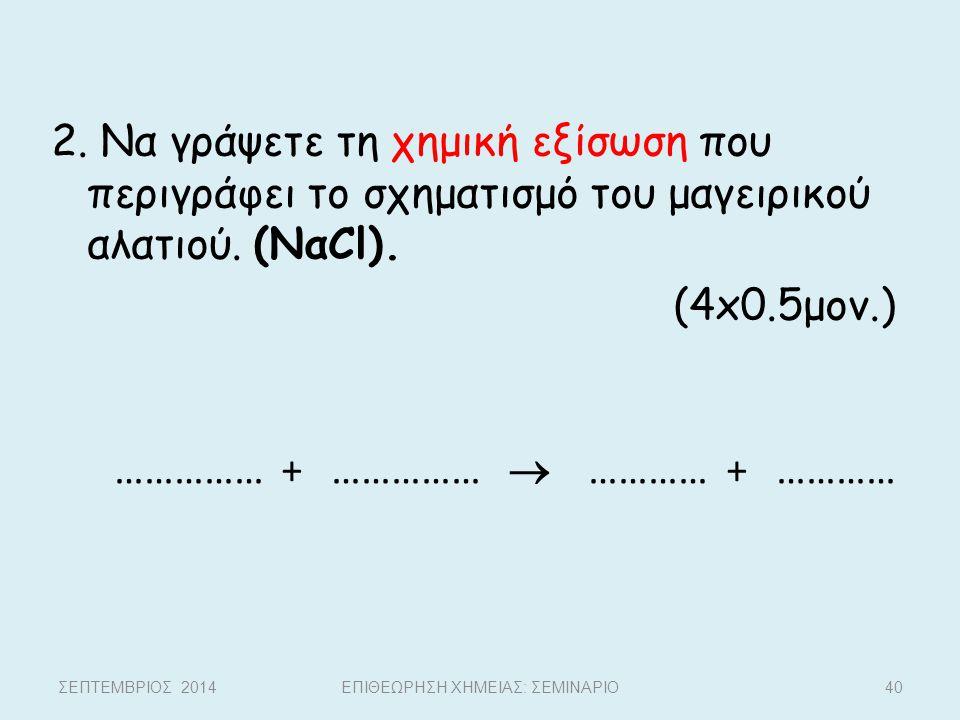2. Να γράψετε τη χημική εξίσωση που περιγράφει το σχηματισμό του μαγειρικού αλατιού. (ΝαCl). (4x0.5μον.) …………… + ……………  ………… + ………… ΣΕΠΤΕΜΒΡΙΟΣ 2014Ε