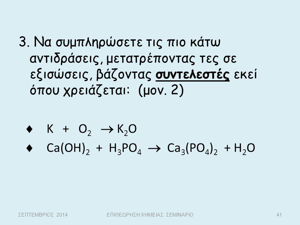 3. Να συμπληρώσετε τις πιο κάτω αντιδράσεις, μετατρέποντας τες σε εξισώσεις, βάζοντας συντελεστές εκεί όπου χρειάζεται: (μον. 2)  K + O 2  K 2 O  C