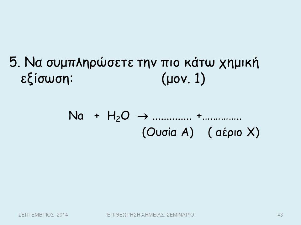 5. Να συμπληρώσετε την πιο κάτω χημική εξίσωση: (μον. 1) Na + H 2 O .............. +….……….. (Ουσία Α) ( αέριο Χ) ΣΕΠΤΕΜΒΡΙΟΣ 2014ΕΠΙΘΕΩΡΗΣΗ ΧΗΜΕΙΑΣ: